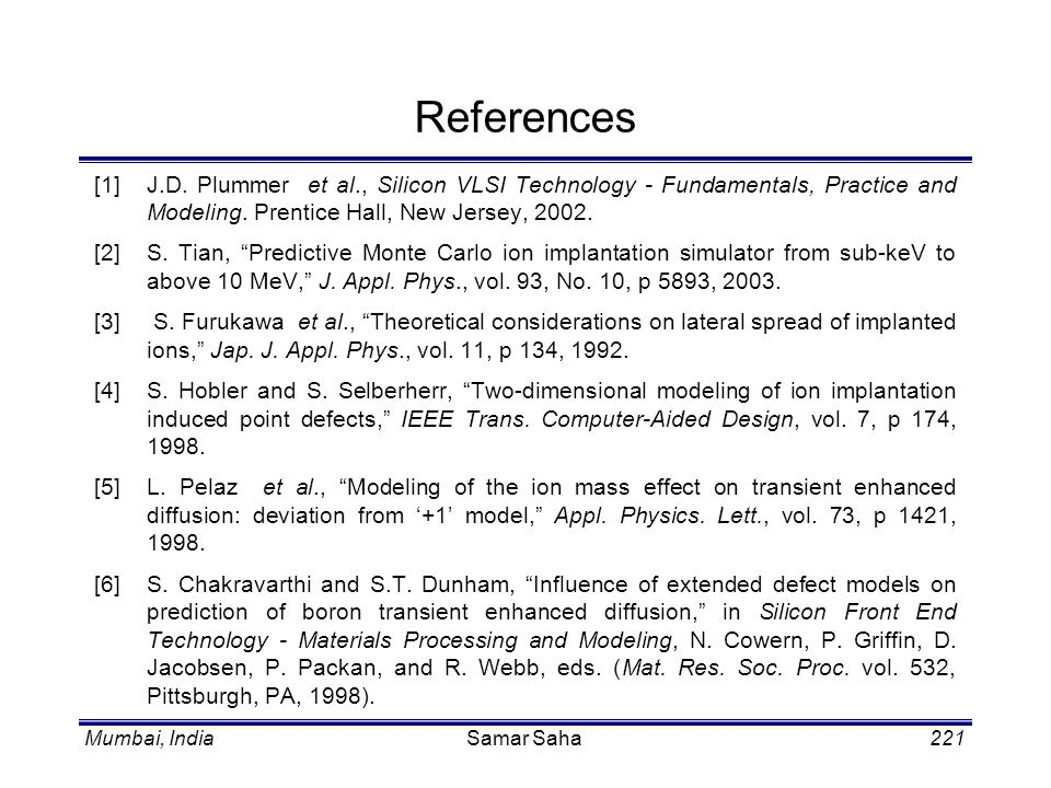 References [1] J.D. Plummer et al., Silicon VLSI Technology - Fundamentals, Practice and Modeling. Prentice Hall, New Jersey, 2002.